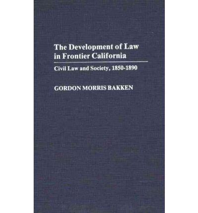 [(Development of Law in Frontier California: Civil Law and Society, 1850-90 )] [Author: Gordon Morris Bakken] [Oct-1985]