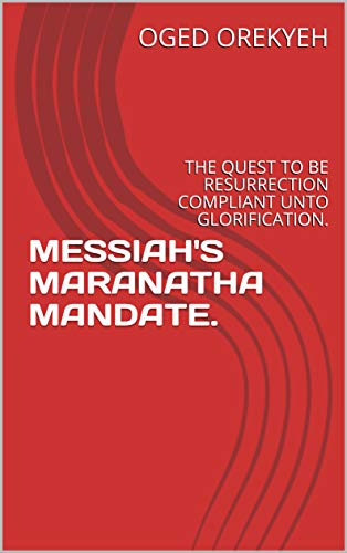 MESSIAH'S MARANATHA MANDATE.: THE QUEST TO BE RESURRECTION COMPLIANT UNTO GLORIFICATION. (English Edition)