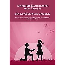 Как влюбить всебя мужчину: Способы улучшить женские феромоны. Группа вторая. Возраст 18—28лет (Russian Edition)