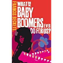 What did the baby boomers ever do for us?: Why the Children of the Sixites Lived the Dream and Failed the Future