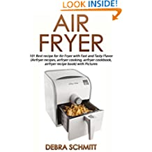 Air fryer: 101 Best recipes for Air Fryer with Fast and Tasty Flavor (Air fryer recipes, air fryer cooking, air fryer cookbook, air fryer recipe book) with Pictures (Cooking With Debra Schmitt)