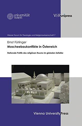 Moscheebaukonflikte in Österreich: Nationale Politik des religiösen Raums im globalen Zeitalter (Wiener Forum für Theologie und Religionswissenschaft, Band 7)