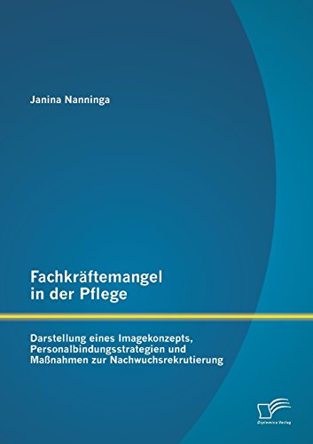 Fachkräftemangel in der Pflege: Darstellung eines Imagekonzepts, Personalbindungsstrategien und Maßnahmen zur Nachwuchsrekrutierung