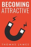 Attracting Women: Becoming Attractive: A Guide To Take Control of Your Dating Life