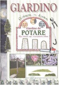 giardino da potare. rose, arbusti, siepi, arrampicanti, erbacee. ediz. illustrata