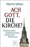 Ach Gott, die Kirche!: Protestantischer Fundamentalismus und 500 Jahre Reformation