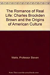 The Romance of Real Life: Charles Brockden Brown and the Origins of American Culture