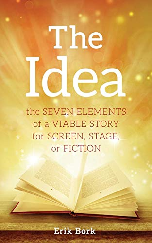 The Idea: The Seven Elements of a Viable Story for Screen, Stage or Fiction por Erik Bork