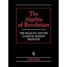 The Algebra of Revolution: The Dialectic and the Classical Marxist Tradition (Revolutionary Studies (Paperback)) by John Rees (1998-07-31)