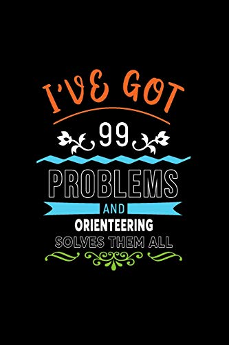 I\'ve Got 99 Problems And Orienteering Solves Them All: A 6 x 9 Inch Matte Softcover Paperback Notebook Journal With 120 Blank Lined Pages