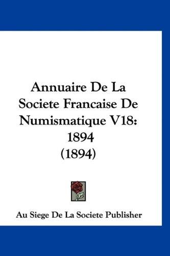 Annuaire de la Societe Francaise de Numismatique V18: 1894 (1894) par Au Siege De La Societe Publisher