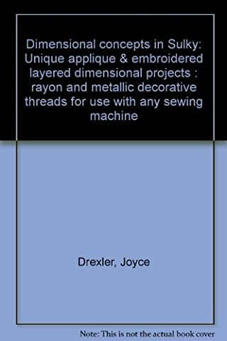 Dimensional concepts in Sulky: Unique applique & embroidered layered dimensional projects : rayon and metallic decorative threads for use with any sewing
