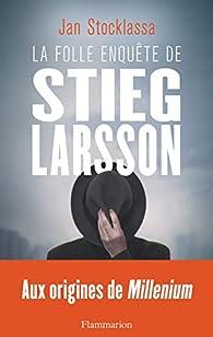 La folle enquête de Stieg Larsson : Aux origines de Millenium par Jan Stocklassa