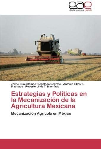 Estrategias y Politicas En La Mecanizacion de La Agricultura Mexicana por Jaime Cuauhtemoc Regalado Negrete