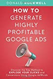 How to Generate Highly Profitable Google Ads: Discover the Key Method to Explode Your Clicks and Conversions Using Google AdWords
