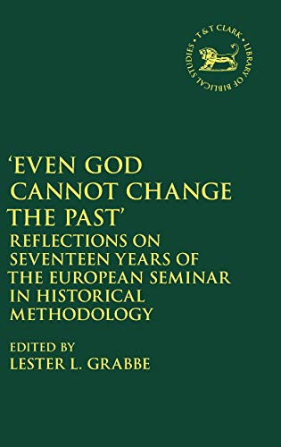 Even God Cannot Change the Past: Reflections on Seventeen Years of the European Seminar in Historical Methodology (The Library of Hebrew Bible/Old Testament Studies, Band 11)