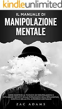 Il Manuale di Manipolazione Mentale: Come scoprire le tecniche di manipolazione e utilizzare i segreti della persuasione, dell'intelligenza emotiva e della PNL a proprio vantaggio