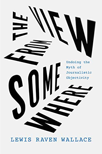 The View from Somewhere: Undoing the Myth of Journalistic Objectivity (English Edition)