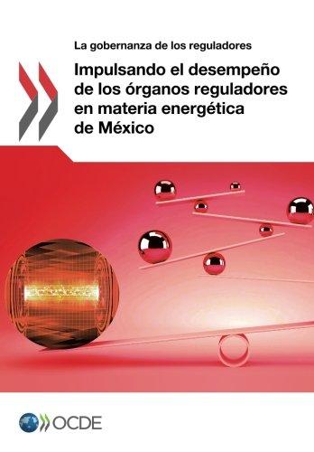 Impulsando el desempeño de los órganos reguladores en materia energética de México: Volume 2017