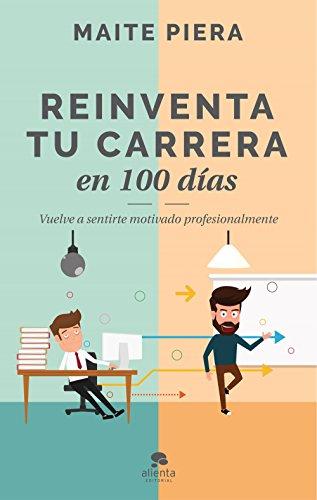 Reinventa tu carrera en 100 días: Vuelve a sentirte motivado profesionalmente (COLECCION ALIENTA) por Maite Piera