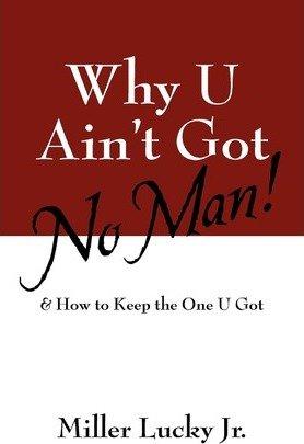 [Why U Ain't Got No Man! - Greenlight [ WHY U AIN'T GOT NO MAN! - GREENLIGHT BY Lucky Jr, Miller ( Author ) Nov-01-2010[ WHY U AIN'T GOT NO MAN! - GREENLIGHT [ WHY U AIN'T GOT NO MAN! - GREENLIGHT BY LUCKY JR, MILLER ( AUTHOR ) NOV-01-2010 ] By Lucky Jr, Miller ( Author )Nov-01-2010 Paperback (Jr Miller)