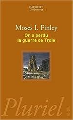 On a perdu la guerre de Troie - Propos et polémiques sur l'Antiquité de Moses I. Finley