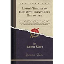 Lloyd's Treatise on Hats With Twenty-Four Engravings: Containing Novel Delineations of His Various Shapes, Shewing the Manner in Which They Should Be ... Hat, and Rules for Their Preservation; T by Robert Lloyd (2015-09-27)