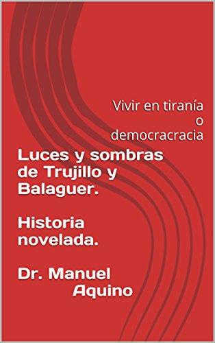 Luces y sombras de Trujillo y Balaguer.  Historia novelada.  Por Dr. Manuel Aquino: Vivir en tiranía o democracracia