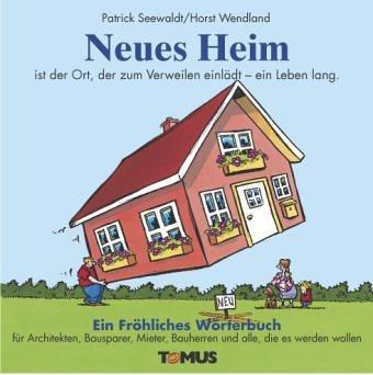 Neues Heim. Ein Fr?hliches W?rterbuch: f?r Architekten, Bausparer, Mieter, Bauherren und alle, die es werden wollen by Patrick Seewaldt(2013-08-01)