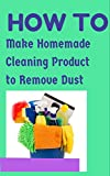 How To Make Homemade Cleaning Product To Remove Dust