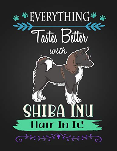 EVERYTHING Tastes Better with SHIBA INU Hair In It!: Journal Composition Notebook for Dog and Puppy Lovers -