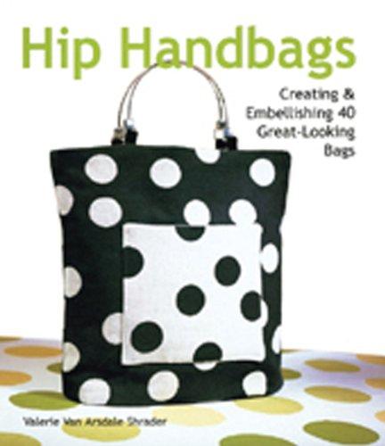 Hip Handbags: Creating & Embellishing 40 Great-Looking Bags di Van Arsdale Shrader, Valerie