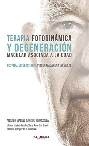 Terapia Fotodinámica y Degeneración Macular Asociada a la Edad: Terapia Fotodinámica y Degeneración Macular Asociada a la Edad por Antonio Manuel Garrido Hermosilla