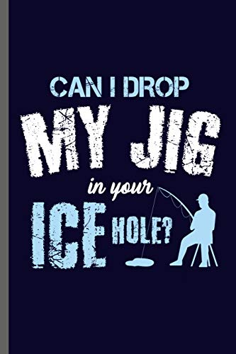 Can I drop my Jig in your Ice hole?: Fishing  Fisherman Fishing Rod Big Fish Sailor Fisher-woman Ocean Sea Wave Fish Lovers Notebook gift (6