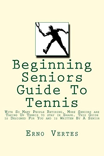 Beginning Seniors Guide To Tennis: With So Many People Retiring, More Seniors are Taking Up Tennis to stay in Shape. This Guide is Designed For You and is Written By A Senior por Erno Vertes