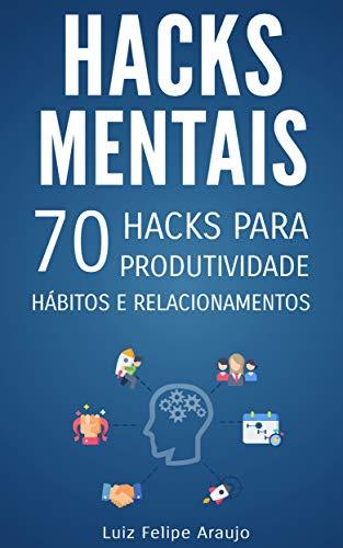 Hacks Mentais: 70 Hacks para Produtividade, Hábitos e Relacionamentos (Portuguese Edition) por Luiz Felipe Araujo