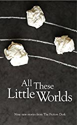 All These Little Worlds: A Fiction Desk Anthology