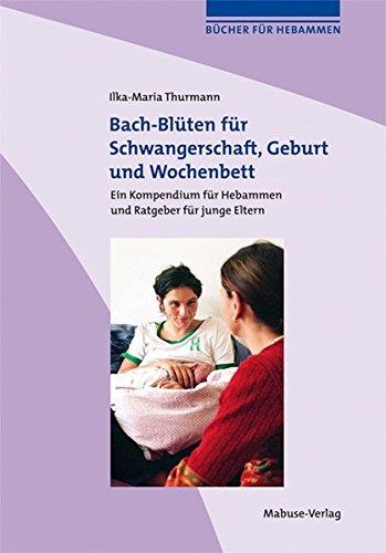 Bach-Blüten für Schwangerschaft, Geburt und Wochenbett. Kompendium für Hebammen und Ratgeber für Schwangere und junge Eltern (Bücher für Hebammen)