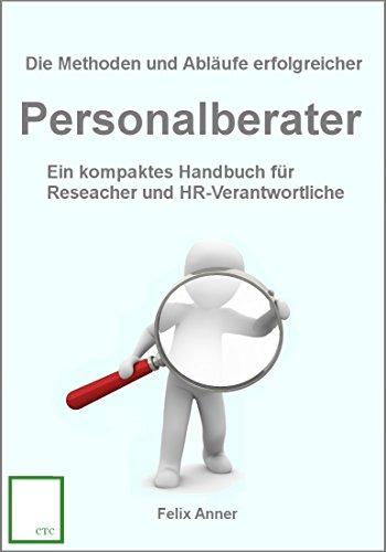 Die Methoden und Abläufe erfolgreicher Personalberater: Ein kompaktes Handbuch für Researcher und HR-Verantwortliche