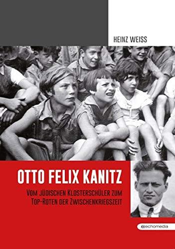 Otto Felix Kanitz: Vom Klosterschüler zum Top-Roten der Zwischenkriegszeit