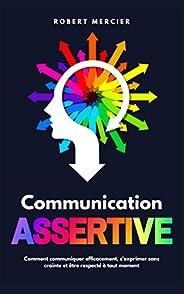 COMMUNICATION ASSERTIVE: Comment communiquer efficacement, s'exprimer sans crainte et être respecté à tout