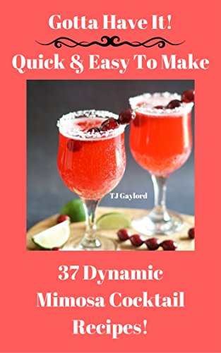 Gotta Have It Quick & Easy To Make 37 Dynamic Mimosa Cocktail Recipes! (English Edition)
