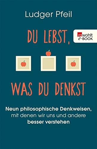 Du lebst, was du denkst: Neun philosophische Denkweisen, mit denen wir uns und andere besser verstehen