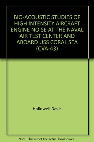 BIO-ACOUSTIC STUDIES OF HIGH INTENSITY AIRCRAFT ENGINE NOISE AT THE NAVAL AIR TEST CENTER AND ABOARD USS CORAL SEA (CVA-43)