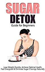 Sugar Detox: Guide for Beginners - Lose Weight Quickly, Achieve Optimal Health, Feel Energized & Eliminate Sugar Cravings Naturally (weight loss tips, ... sugar free recipes) (English Edition)