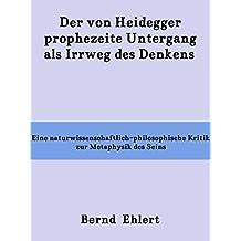 Der von Heidegger prophezeite Untergang als Irrweg des Denkens: Eine naturwissenschaftlich-philosophische Kritik zur Metaphysik des Seins (German Edition)