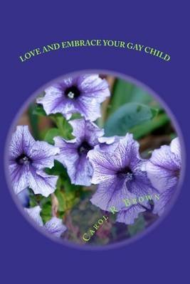 [Love and Embrace Your Gay Child: If Church or Beliefs Speak Against Same Sex Unity] (By: MS Carol R Brown) [published: October, 2011]