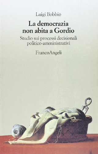 La democrazia non abita a Gordio. Studio sui processi decisionali politico-amministrativi