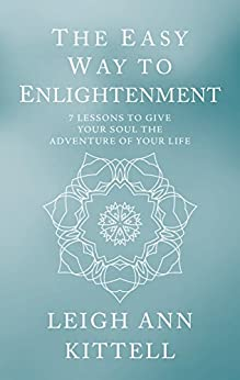 The Easy Way to Enlightenment: 7LessonsToGiveYourSoulTheAdventureOfYourLife by [Kittell, Leigh Ann]