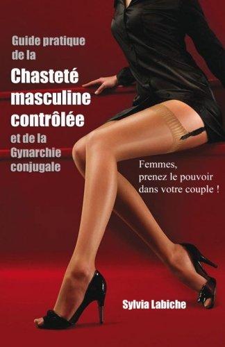 Guide pratique de la chastete masculine controlee et de la Gynarchie conjugale: Femmes, prenez le pouvoir dans votre couple !